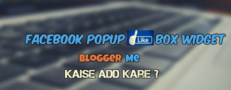 Facebook Popup Like Box Widget Blogger Me Kaise Add Kare Puri Jankari